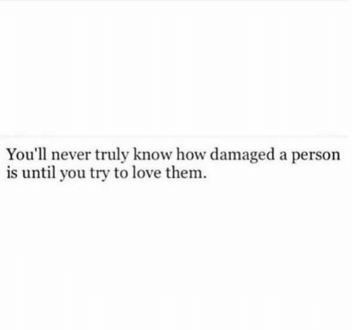 Love, Never, and How: You'll never truly know how damaged a person  is until you try to love them.