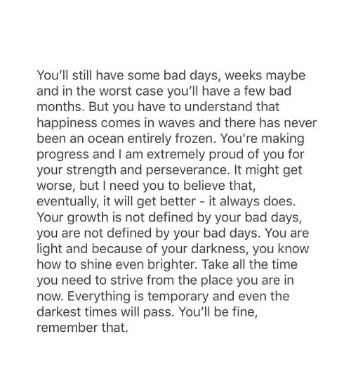 Bad, Frozen, and The Worst: You'll still have some bad days, weeks maybe  and in the worst case you'll have a few bad  months. But you have to understand that  happiness comes in waves and there has never  been an ocean entirely frozen. You're making  progress and I am extremely proud of you for  your strength and perseverance. It might get  worse, but I need you to believe that,  eventually, it will get better - it always does.  Your growth is not defined by your bad days,  you are not defined by your bad days. You are  light and because of your darkness, you know  how to shine even brighter. Take all the time  you need to strive from the place you are in  now. Everything is temporary and even the  darkest times will pass. You'll be fine,  remember that.