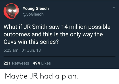 Cavs, J.R. Smith, and Saw: Young Gleech  @yoGleech  What if JR Smith saw 14 million possible  outcomes and this is the only way the  Cavs win this series?  6:23 am 01 Jun. 18  221 Retweets 494 Likes Maybe JR had a plan.