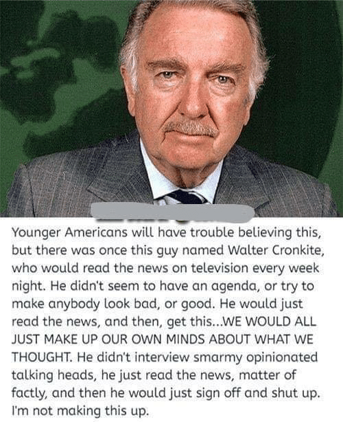 Opinionated: Younger Americans will have trouble believing this,  but there was once this guy named Walter Cronkite,  who would read the news on television every week  night. He didn't seem to have an agenda, or try to  make anybody look bad, or good. He would just  read the news, and then, get this...WE WOULD ALL  JUST MAKE UP OUR OWN MINDS ABOUT WHAT WE  THOUGHT. He didn't interview smarmy opinionated  talking heads, he just read the news, matter of  factly, and then he would just sign off and shut up.  I'm not making this up.
