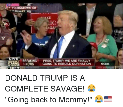 """Donald Trump, Memes, and News: YOUNGSTOWN, OH  7:29pmET  IC  AGA  BREAKING PRES. TRUMP: WE ARE FINALLY  NEWS GOING TO REBUILD OUR NATION  DONALD TRUMP IS A COMPLETE SAVAGE! 😂 """"Going back to Mommy!"""" 😂🇺🇸"""