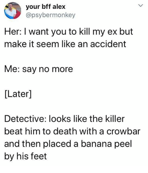 Dank, Banana, and Death: your bff alex  @psybermonkey  Her: I want you to kill my ex but  make it seem like an accident  Me: say no more  [Later]  Detective: looks like the killer  beat him to death with a crowbar  and then placed a banana peel  by his feet