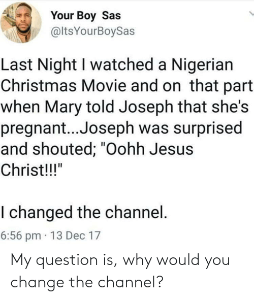"Jesus: Your Boy Sas  @ltsYourBoySas  Last Night I watched a Nigerian  Christmas Movie and on that part  when Mary told Joseph that she's  pregnant..Joseph was surprised  and shouted; ""Oohh Jesus  Christ!!!""  I changed the channel.  6:56 pm · 13 Dec 17 My question is, why would you change the channel?"
