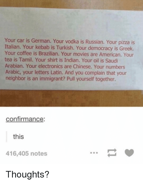 Memes, Movies, and Pizza: Your car is German. Your vodka is Russian. Your pizza is  Italian. Your kebab is Turkish. Your democracy is Greek.  Your coffee is Brazilian. Your movies are American. Your  tea is Tamil. Your shirt is Indian. Your oil is Saudi  Arabian. Your electronics are Chinese. Your numbers  Arabic, your letters Latin. And you complain that your  neighbor is an immigrant? Pull yourself together.  confirmance:  this  416,405 notes Thoughts?