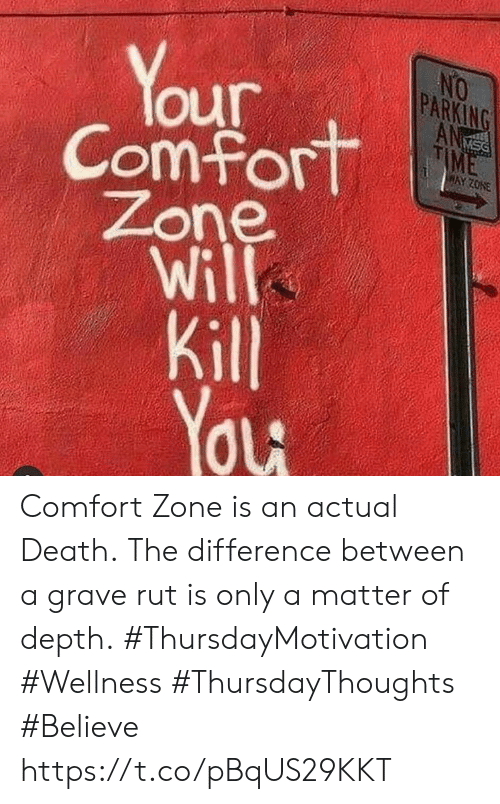 Death, Time, and A Matter: Your  Comfort  Zone  Will  Kill  You  NO  PARKING  ANS  TIME  DSN  HAY ZONE Comfort Zone is an actual Death. The difference between a grave rut is only a matter of depth.  #ThursdayMotivation #Wellness  #ThursdayThoughts #Believe https://t.co/pBqUS29KKT