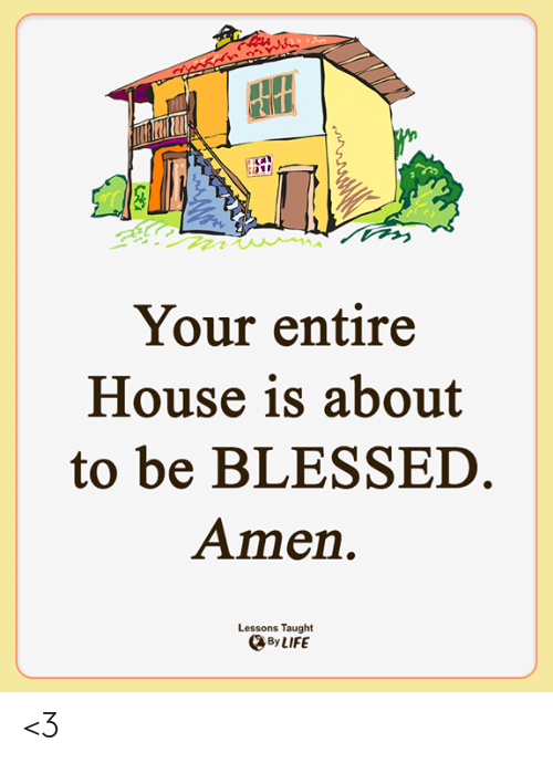 Blessed, Life, and Memes: Your entire  House is about  to be BLESSED.  Amen  Lessons Taught  By LIFE <3