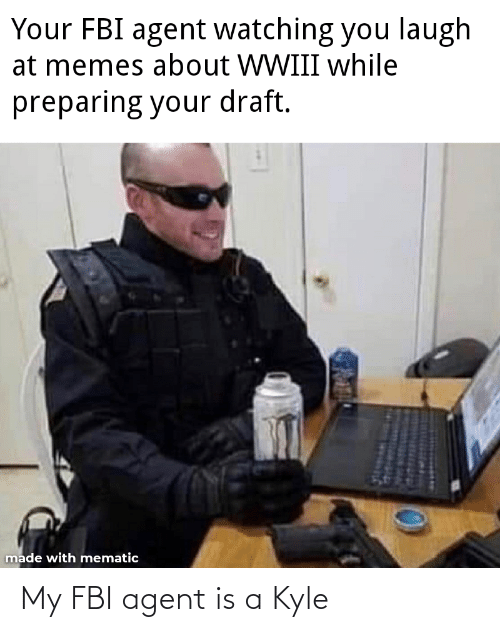 You Laugh: Your FBI agent watching you laugh  at memes about WWIII while  preparing your draft.  made with mematic My FBI agent is a Kyle