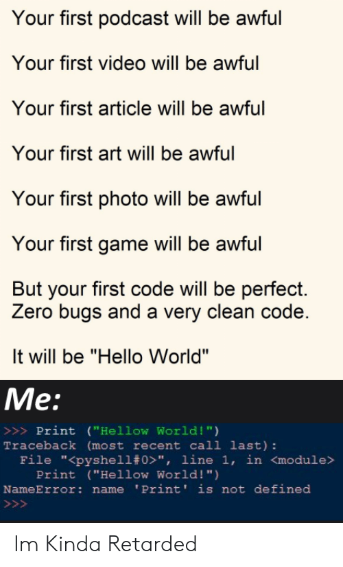 """Hello, Retarded, and Zero: Your first podcast will be awful  Your first video will be awful  Your first article will be awful  Your first art will be awful  Your first photo will be awful  Your first game will be awful  But your first code will be perfect.  Zero bugs and a very clean code.  It will be """"Hello World""""  Me:  >>>Print (""""Hellow World !"""")  Traceback (most recent call last):  File """"<pyshell# 0>"""", line 1, in <module>  Print (""""Hellow World! """")  NameError: name 'Print' is not defined  >>> Im Kinda Retarded"""
