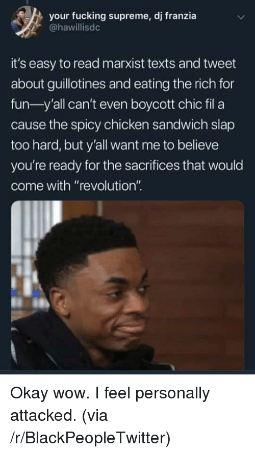 """Blackpeopletwitter, Fucking, and Supreme: your fucking supreme, dj franzia  @hawillisdc  it's easy to read marxist texts and tweet  about guillotines and eating the rich for  fun-y'all can't even boycott chic fil a  cause the spicy chicken sandwich slap  too hard, but y'all want me to believe  you're ready for the sacrifices that would  come with """"revolution"""" Okay wow. I feel personally attacked. (via /r/BlackPeopleTwitter)"""