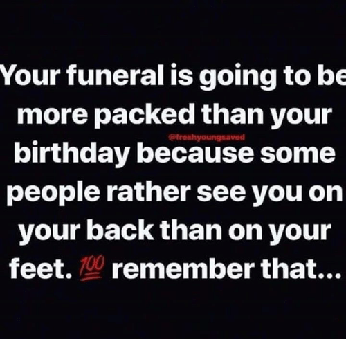 Birthday, Memes, and Back: Your funeral is going to be  more packed than your  birthday because some  people rather see you on  your back than on your  feet. 10 remember that...  @freshyoungsaved