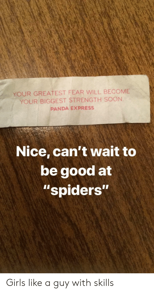 "Be Good: YOUR GREATEST FEAR WILL BECOME  YOUR BIGGEST STRENGTH SOON.  PANDA EXPRESS  Nice, can't wait to  be good at  ""spiders""  1I Girls like a guy with skills"