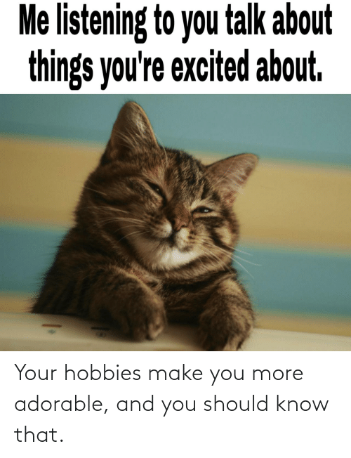 Should: Your hobbies make you more adorable, and you should know that.