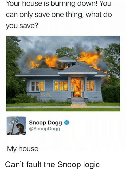 Logic, My House, and Snoop: Your house is burning down! You  can only save one thing, what do  you save?  Snoop Dogg >  @SnoopDogg  My house Can't fault the Snoop logic