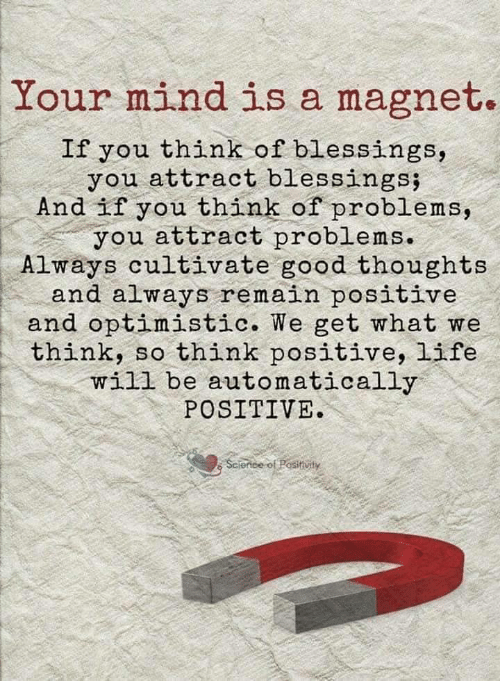 Blessings: Your mind is a magnet.  If you think of blessings,  you attract blessings;  And if you think of problems,  you attract problems.  Always cultivate good thoughts  and always remain positive  and optimistic. We get what we  think, so think positive, life  will be automatically  POSITIVE  Science of Positivity