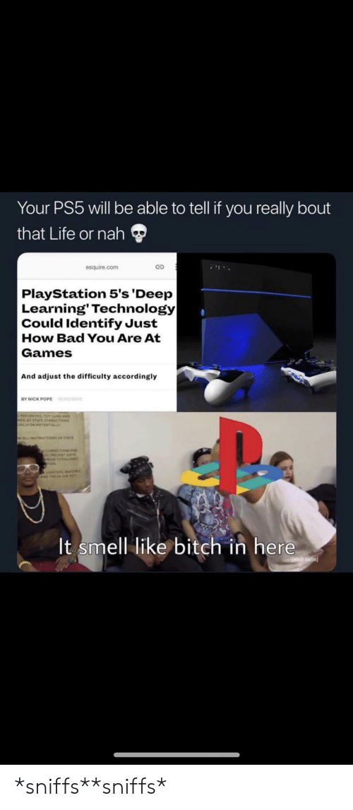sus: Your PS5 will be able to tell if you really bout  that Life or nah  esquire.com  PlayStation 5's 'Deep  Learning' Technology   Could Identify Just  How Bad You Are At  Games  And adjust the difficulty accordingly  /03/201  BY NICK POPE  sus AND  choss  ALLY  WLLNETRUCTIONS or stAr  y coecoN  It smell like bitch in here  adutt swim *sniffs**sniffs*