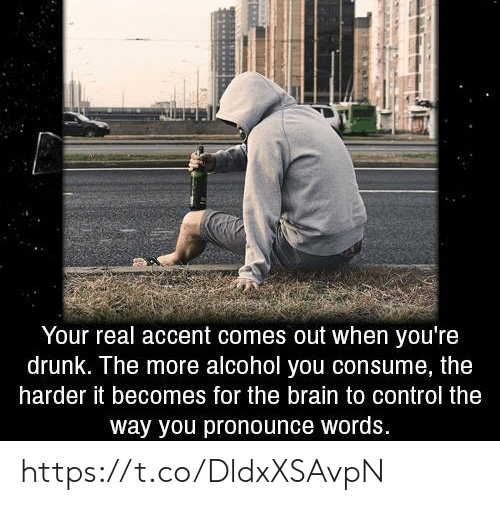Drunk, Control, and Alcohol: Your real accent comes out when you're  drunk. The more alcohol you consume, the  harder it becomes for the brain to control the  way you pronounce words. https://t.co/DldxXSAvpN