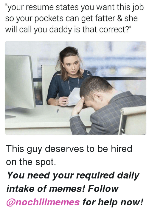 "You Daddy: ""your resume states you want this job  so your pockets can get fatter & she  will call you daddy is that correct?"" <p>This guy deserves to be hired on the spot.</p><p><b><i>You need your required daily intake of memes! Follow <a>@nochillmemes</a>​ for help now!</i></b><br/></p>"