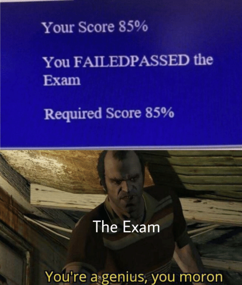 youre: Your Score 85%  You FAILEDPASSED the  Exam  Required Score 85%  The Exam  You're a genius, you moron
