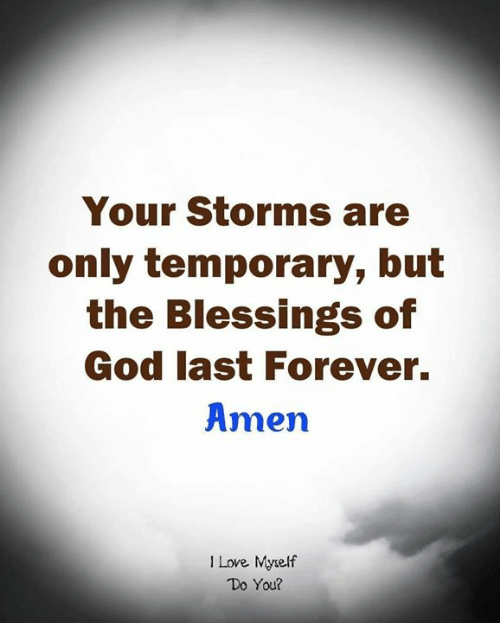 God, Love, and Memes: Your Storms are  only temporary, but  the Blessings of  God last Forever.  Amen  1 Love Myrelf  Do You?