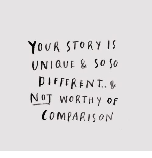Comparison, Story, and Different: YoUR STORY IS  UNIQUE & So So  DIFFERENT.  NOT WoRTH Y of  COMPARIsoN