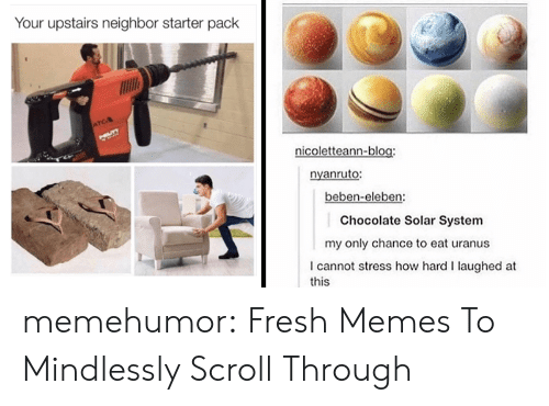 Scroll: Your upstairs neighbor starter pack  ATCA  UT  nicoletteann-blog:  nyanruto:  beben-eleben:  Chocolate Solar System  my only chance to eat uranus  I cannot stress how hard I laughed at  this memehumor:  Fresh Memes To Mindlessly Scroll Through