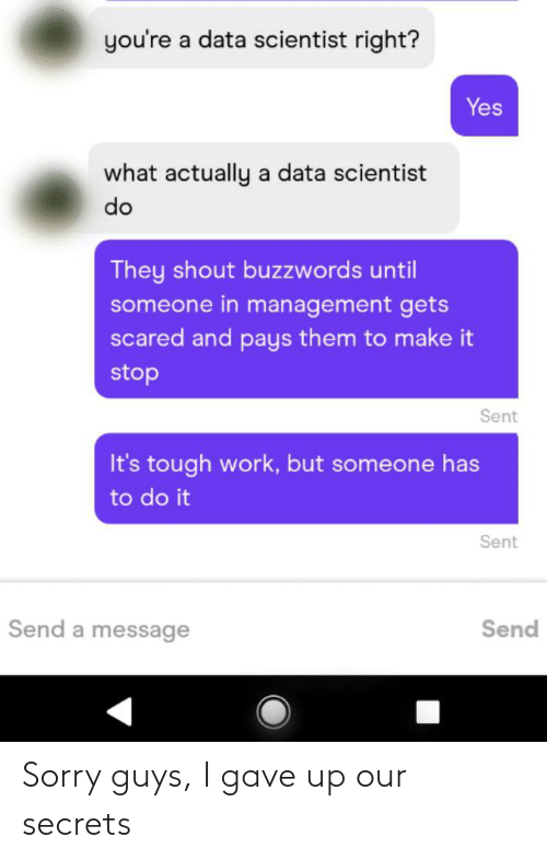 Tough: you're a data scientist right?  Yes  what actually a data scientist  do  They shout buzzwords until  someone in management gets  scared and pays them to make it  stop  Sent  It's tough work, but someone has  to do it  Sent  Send a message  Send Sorry guys, I gave up our secrets