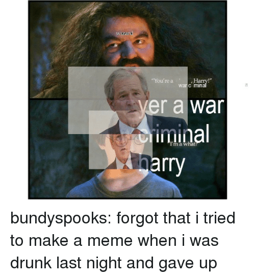"Drunk, Meme, and Tumblr: ""You're a  Ha  warc mina  ver a war  iminal  rry bundyspooks: forgot that i tried to make a meme when i was drunk last night and gave up"