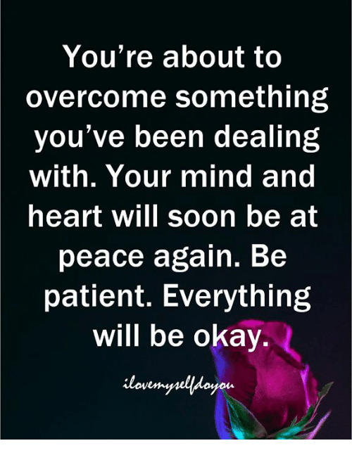 at-peace: You're about to  overcome something  you've been dealing  with. Your mind and  heart will soon be at  peace again. Be  patient. Everything  will be okay.