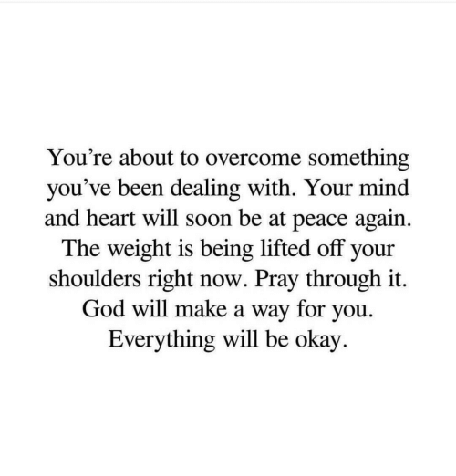 at-peace: You're about to overcome something  you've been dealing with. Your mind  and heart will soon be at peace again.  The weight is being lifted off your  shoulders right now. Pray through it  God will make a way for you.  Everything will be okay.