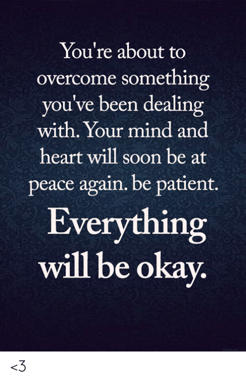 at-peace: You're about to  overcome something  you've been dealing  with. Your mind and  heart will soon be at  peace again. be patient.  Everything  will be okay. <3