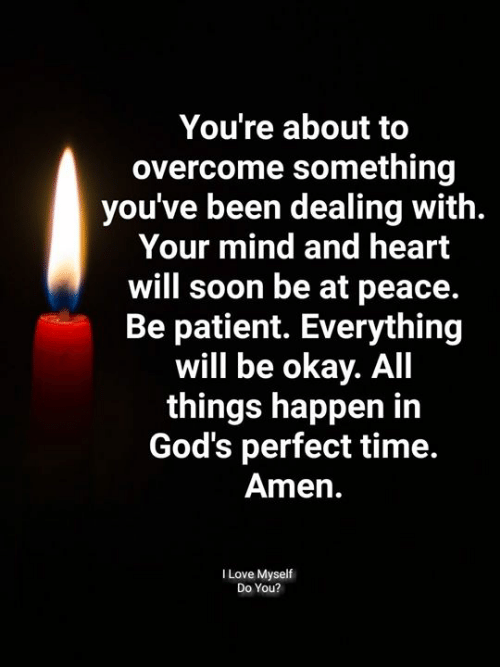 at-peace: You're about to  overcome something  you've been dealing with.  Your mind and heart  will soon be at peace.  Be patient. Everything  will be okay. All  things happen in  God's perfect time.  Amen.  I Love Myself  Do You?