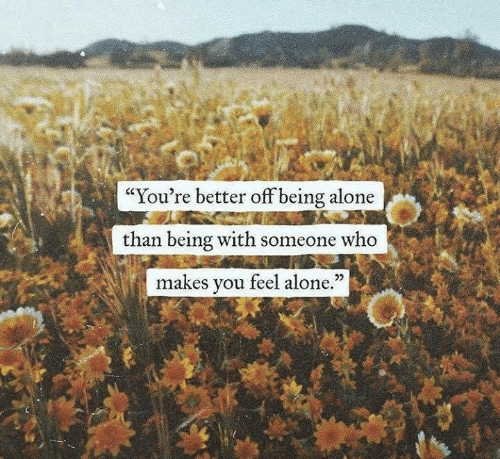 """Being Alone, Who, and You: """"You're better off being alone  than being with someone who  makes you feel alone.""""  25"""