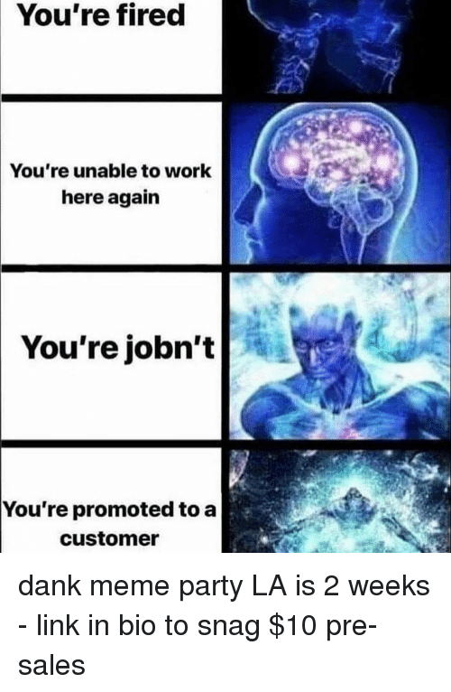 Dank Meme: You're fired  You're unable to work  here again  You're jobn't  You're promoted to a  customer dank meme party LA is 2 weeks - link in bio to snag $10 pre-sales