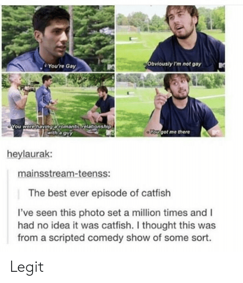 best ever: . You're Gay  Obviously I'm not gay  You were having aromantic relationship  with a guy  ou got me there  heylaurak:  mainsstream-teenss:  The best ever episode of catfish  've seen this photo set a million times and I  had no idea it was catfish. I thought this was  from a scripted comedy show of some sort. Legit