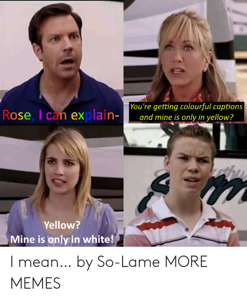 lame: You're getting colourful captions  and mine is only in yellow?  Rose, I can explain-  Yellow?  Mine is only in white! I mean… by So-Lame MORE MEMES