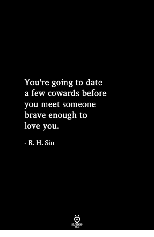 Love, Brave, and Date: You're going to date  a few cowards before  you meet someone  brave enough to  love you.  R. H. Sin