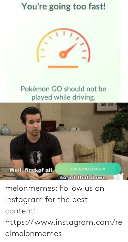 Driving, Instagram, and Pokemon: You're going too fast!  Pokémon GO should not be  played while driving.  REumene  Well, first of all,  PMA PASSENGER  so jot that down. melonmemes:  Follow us on instagram for the best content!: https://www.instagram.com/realmelonmemes