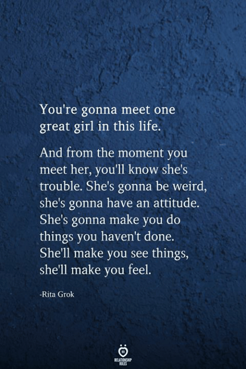 Life, Weird, and Girl: You're gonna meet one  great girl in this life.  And from the moment you  meet her, you'll know she's  trouble. She's gonna be weird,  she's gonna have an attitude.  She's gonna make you do  things you haven't done.  She'll make you see things,  she'll make you feel.  -Rita Grok  RELATIONSHIP