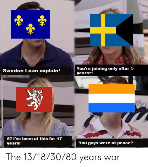 at-peace: You're joining only after 5  years?!  Sweden I can explain!  5? I've been at this for 17  You guys were at peace?  years! The 13/18/30/80 years war
