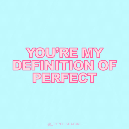 Definition: YOU'RE MY  DEFINITION OF  PERFECT  @TYPELIKEAGIRL