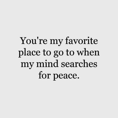 Mind, Peace, and For: You're my favorite  place to go to when  my mind searches  for peace