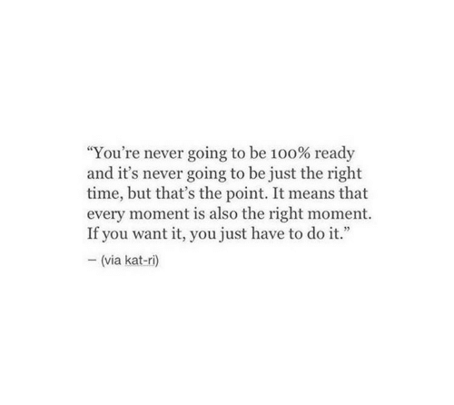 """Time, Never, and Kat: """"You're never going to be 100% ready  and it's never going to be just the right  time, but that's the point. It means that  every moment is also the right moment.  If you want it, you just have to do it.""""  (via kat-ri)"""