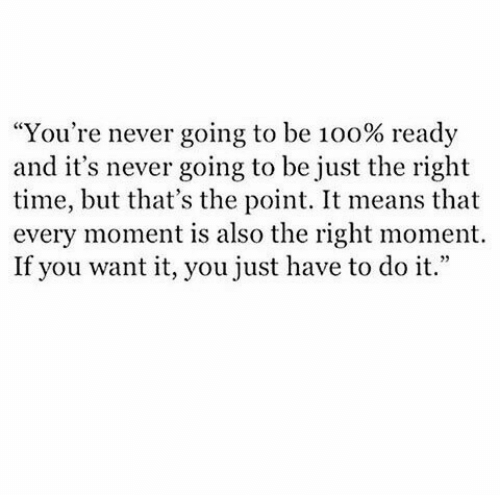 """Time, Never, and Means: """"You're never going to be 100% ready  and it's never going to be just the right  time, but that's the point. It means that  every moment is also the right moment.  If you want it, you just have to do it."""""""