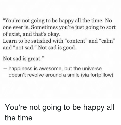"Â'¨: ""You're not going to be happy all the time. No  one ever is. Sometimes you're just going to sort  of exist, and that's okay.  Learn to be satisfied with ""content"" and ""calm""  and ""not sad."" Not sad is good  Not sad is great.""  happiness is awesome, but the universe  doesn't revolve around a smile (via fortpillow) You're not going to be happy all the time"