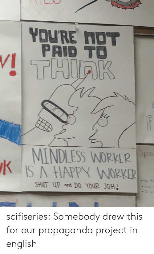 Shut Up, Tumblr, and Blog: YOU'RE NOT  PAID TO  THIRK  MINDLESS WORKER Pp  IS A HAPPY WORKER  SHUT UP and D0 YOUR JOB! scifiseries:  Somebody drew this for our propaganda project in english