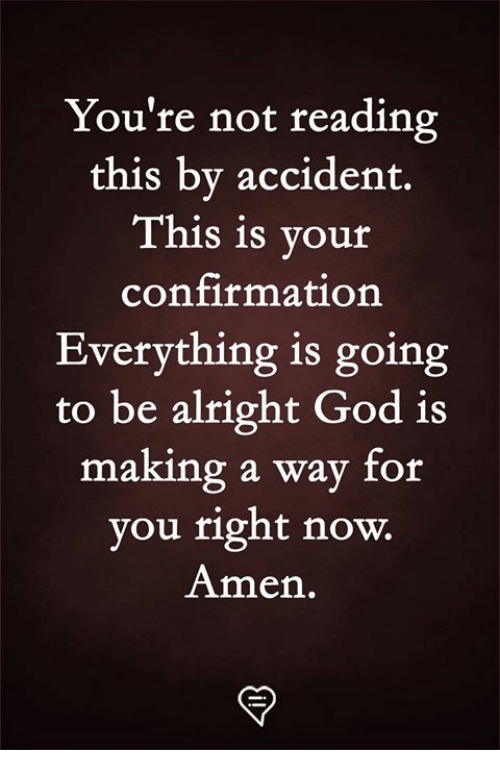 God, Memes, and Alright: You're not reading  this by accident.  This is your  confirmation  Everything is going  to be alright God is  making a way for  you right now.  Amen.  92