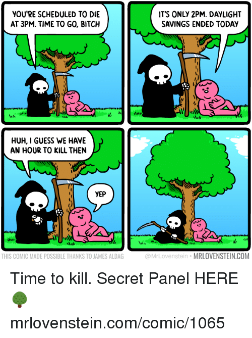 Bitch, Huh, and Memes: YOU'RE SCHEDULED TO DIE  AT 3PM. TIME TO GO, BITCH  IT'S ONLY 2PM. DAYLIGHT  SAVINGS ENDED TODAY  Mit  HUH, I GUESS WE HAVE  AN HOUR TO KILL THEN  YEP  14  THIS COMIC MADE POSSIBLE THANKS TO JAMES ALDAG  @MrLovenstein MRLOVENSTEIN.COM Time to kill.  Secret Panel HERE 🌳 mrlovenstein.com/comic/1065