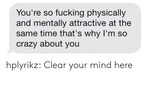 Crazy, Fucking, and Target: You're so fucking physically  and mentally attractive at the  same time that's why I'm so  crazy about you hplyrikz:  Clear your mind here