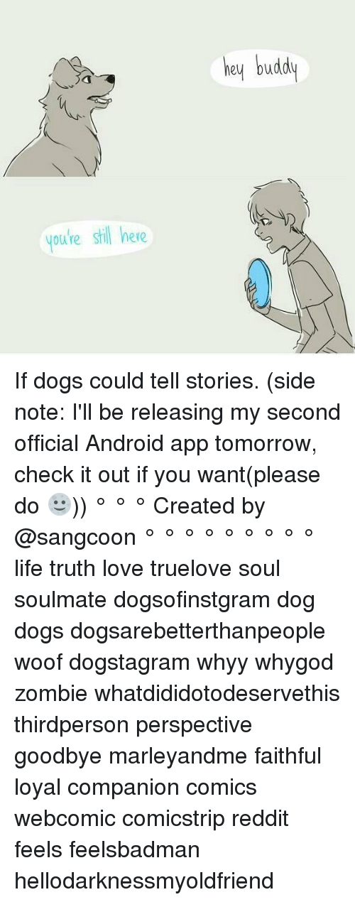 woofing: youre stil here  hey budd If dogs could tell stories. (side note: I'll be releasing my second official Android app tomorrow, check it out if you want(please do 🌝)) ° ° ° Created by @sangcoon ° ° ° ° ° ° ° ° ° life truth love truelove soul soulmate dogsofinstgram dog dogs dogsarebetterthanpeople woof dogstagram whyy whygod zombie whatdididotodeservethis thirdperson perspective goodbye marleyandme faithful loyal companion comics webcomic comicstrip reddit feels feelsbadman hellodarknessmyoldfriend