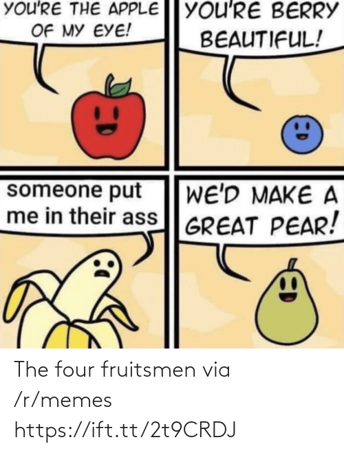R Memes: You'RE THE APPLE YOU'RE BERRY  OF MY EYE!  BEAUTIFUL!  someone put  me in their ass GREAT PEAR!  WE'D MAKE A The four fruitsmen via /r/memes https://ift.tt/2t9CRDJ